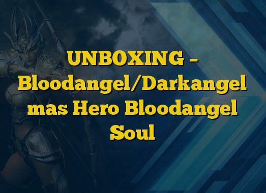 UNBOXING – Bloodangel/Darkangel mas Hero Bloodangel Soul
